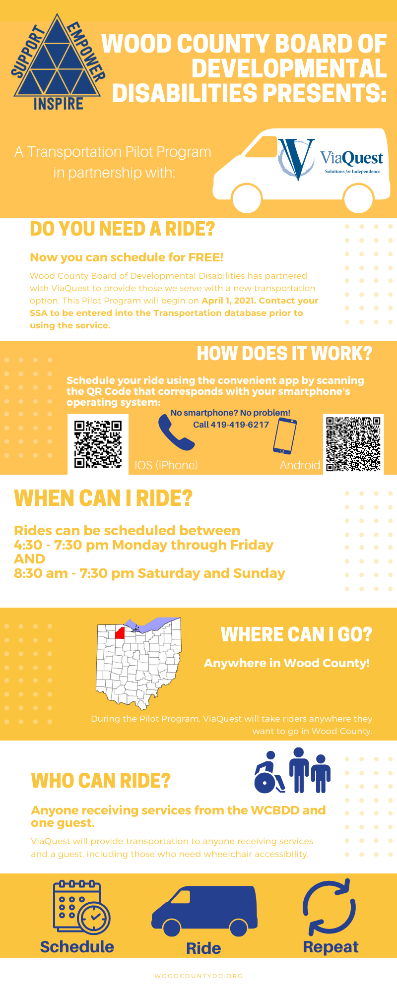 Flyer Including the Following Information: Our Transportation Pilot Program is offered in partnership with ViaQuest. If you'd like to participate in this program, you can contact your SSA to be entered into the Transportation Database prior to using the service. There are QR Codes including on the image, if you can't access them you can call 419-419-6217 to schedule a ride. Rides can be scheduled between 4:30-7:30 PM Monday through Friday, and 8:30 AM to 7:30 PM Saturday and Sunday. Anyone receiving services from WCBDD can use this transportation service. Users may also bring one person (family, friend, DSP) to ride along.